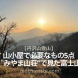 山小屋で必要なもの5点「みやま山荘」から見た富士山【丹沢山】